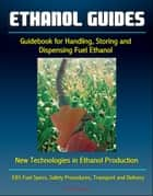 Ethanol Guides: Guidebook for Handling, Storing and Dispensing Fuel Ethanol - New Technologies in Ethanol Production - E85 Fuel Specs, Safety Procedures, Transport and Delivery ebook by Progressive Management