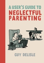 A User's Guide to Neglectful Parenting ebook by Guy Delisle