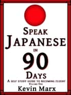 Speak Japanese in 90 Days: A Self Study Guide to Becoming Fluent, Volume One ebook by