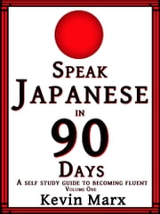Speak Japanese in 90 Days: A Self Study Guide to Becoming Fluent, Volume One ebook by Kevin Marx