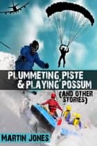 Plummeting, Piste & Playing Possum (and other stories) ebook by Martin Jones