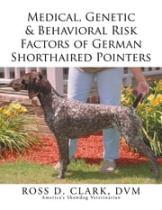 Medical, Genetic & Behavioral Risk Factors of German Shorthaired Pointers ebook by ROSS D. CLARK DVM