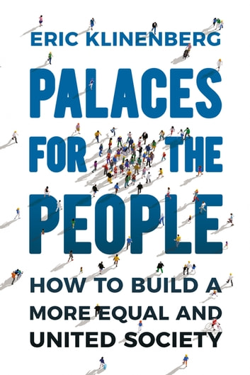 Palaces for the People - How To Build a More Equal and United Society ebook by Eric Klinenberg