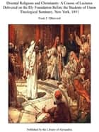 Oriental Religions and Christianity: A Course of Lectures Delivered on The Ely Foundation Before The Students of Union Theological Seminary, New York, 1891 ebook by Frank F. Ellinwood