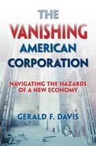 The Vanishing American Corporation - Navigating the Hazards of a New Economy ebook by Gerald F. Davis