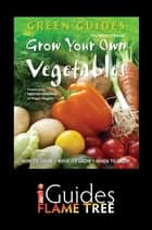 Grow Your Own Vegetables: How to Grow, What to Grow, When to Grow ebook by Rachelle Strauss,Heather Gorringe,Flame Tree iGuides