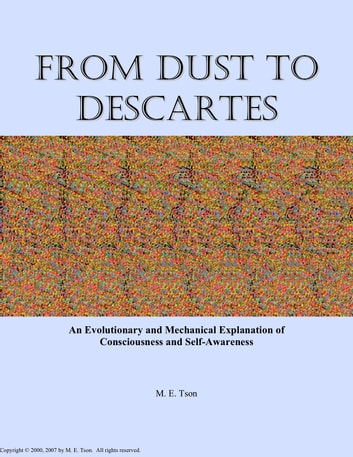 From Dust to Descartes: An Evolutionary and Mechanical Explanation of Consciousness and Self-Awareness ebook by M. E. Tson