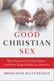 Good Christian Sex - Why Chastity Isn't the Only Option-And Other Things the Bible Says About Sex ebook by Bromleigh McCleneghan