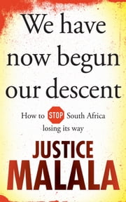 We have now begun our descent - How to Stop South Africa losing its way ebook by Justice Malala