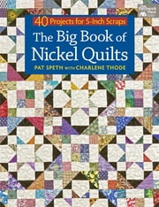 The Big Book of Nickel Quilts - 40 Projects for 5-Inch Scraps ebook by Pat Speth,Charlene Thode