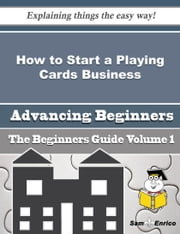 How to Start a Playing Cards Business (Beginners Guide) ebook by Asa Bernard,Sam Enrico