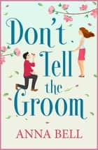 Don't Tell the Groom - a perfect feel-good romantic comedy! ebook by Anna Bell
