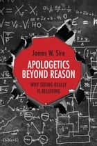 Apologetics Beyond Reason - Why Seeing Really Is Believing ebook by James W. Sire