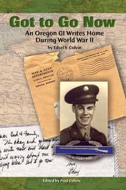 Got to Go Now - An Oregon GI Writes Home During World War II ebook by Edsel Colvin