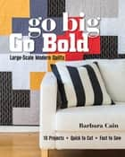 Go Big, Go Bold—Large-Scale Modern Quilts - 10 Projects - Quick to Cut - Fast to Sew ebook by