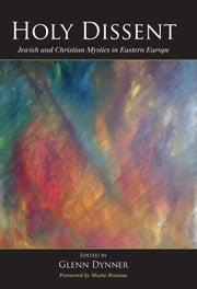 Holy Dissent: Jewish and Christian Mystics in Eastern Europe ebook by Glenn Dynner,Moshe Rosman