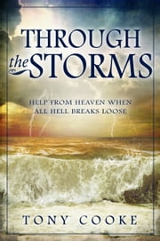 Through the Storms - Help From Heaven When All Hell Breaks Loose ebook by Cooke, Tony