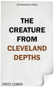 The Creature from Cleveland Depths ebook by Fritz Leiber