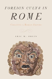 Foreign Cults in Rome - Creating a Roman Empire ebook by Eric Orlin