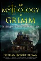 The Mythology of Grimm - The Fairy Tale and Folklore Roots of the Popular TV Show ebook by Nathan Robert Brown