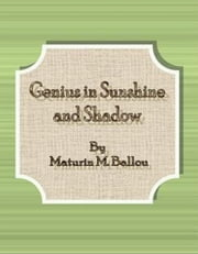 Genius in Sunshine and Shadow ebook by Maturin M. Ballou