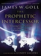 The Prophetic Intercessor - Releasing God's Purposes to Change Lives and Influence Nations ebook by James W. Goll, Cindy Jacobs
