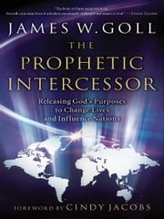 Prophetic Intercessor, The - Releasing God's Purposes to Change Lives and Influence Nations ebook by James W. Goll,Cindy Jacobs