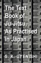 The Text-Book of Ju-Jitsu, as Practised in Japan - Being a Simple Treatise on the Japanese Method of Self Defence ebook by S. K. Uyenishi