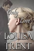Only Love ebook by Louisa Trent