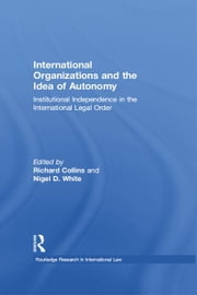 International Organizations and the Idea of Autonomy - Institutional Independence in the International Legal Order ebook by Richard Collins,Nigel D. White