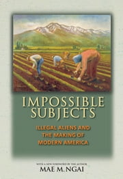 Impossible Subjects - Illegal Aliens and the Making of Modern America ebook by Mae M. Ngai