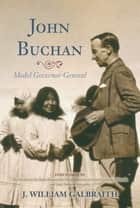 John Buchan ebook by J. William Galbraith,Lady Deborah Stewartby,His Excellency the Right Honourable David Johnston Governor General of Canada