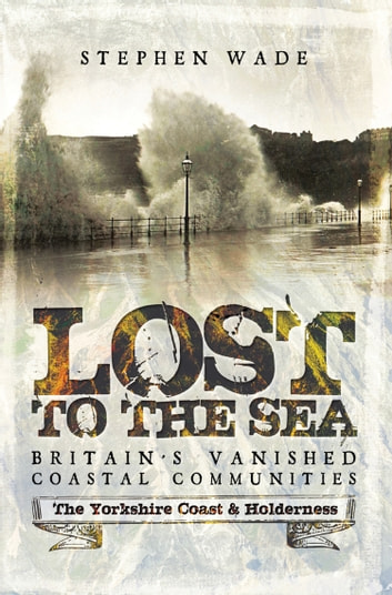 Lost to the Sea - Britain's Vanished Coastal Communities: The Yorkshire Coast & Holderness ebook by Stephen  Wade