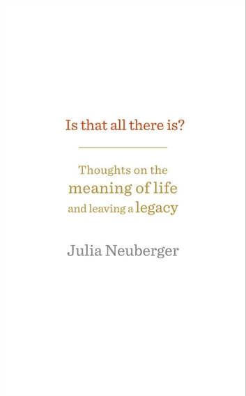 Is That All There Is? - Thoughts on the meaning of life and leaving a legacy ebook by Julia Neuberger