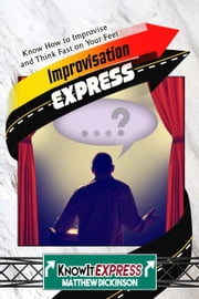 Improvisation Express: Know How to Improvise and Think Fast on Your Feet ebook by KnowIt Express,Matthew Dickinson