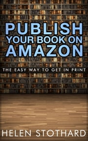 Publish Your Book On Amazon: The Easy Way To Get In Print ebook by Helen Stothard