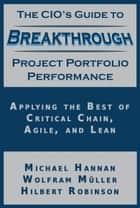 The CIO's Guide to Breakthrough Project Portfolio Performance - Applying the Best of Critical Chain, Agile, and Lean ebook by Michael Hannan, Wolfram Müller, Hilbert Robinson