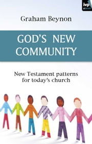 God's new community - New Testament patterns for today's church ebook by Graham Beynon