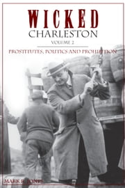Wicked Charleston, Volume 2 - Prostitutes, Politics and Prohibition ebook by Mark R. Jones