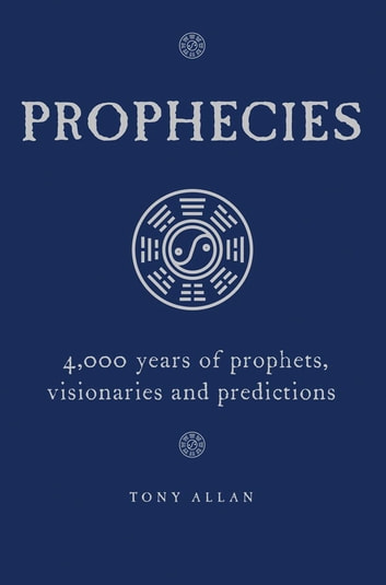 Prophecies - 4,000 Years of Prophets, Visionaries and Predictions eBook by Tony Allan