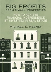 Big Profits from Small Properties - How to Achieve Financial Independence by Investing in Real Estate ebook by Michael E. Heeney