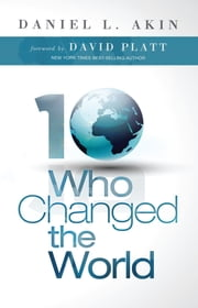 Ten Who Changed the World ebook by Daniel L. Akin,David Platt