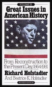 Great Issues in American History, Vol. III - From Reconstruction to the Present Day, 1864-1981 ebook by Richard Hofstadter