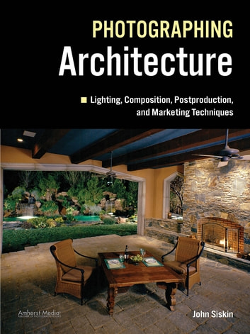 Photographing Architecture - Lighting, Composition, Postproduction and Marketing Techniques ebook by John Siskin