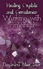 Healing Crystals and Gemstones: Working with Amethyst ebook by Dayanara Blue Star