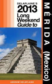 Delaplaine's 2013 Long Weekend Guide to MÉRIDA (Mexico) ebook by Andrew Delaplaine