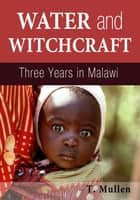 Water and Witchcraft: Three Years in Malawi ebook by T. Mullen