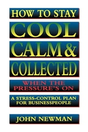 How to Stay Cool, Calm and Collected - A Stress-Control Plan for Business People ebook by John Newman