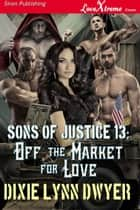 Sons of Justice 13: Off the Market for Love ebook by Dixie Lynn Dwyer
