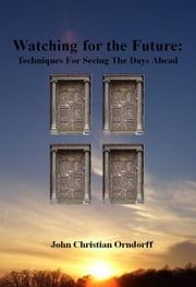 Watching for the Future: Techniques for Seeing the Days Ahead ebook by John Orndorff